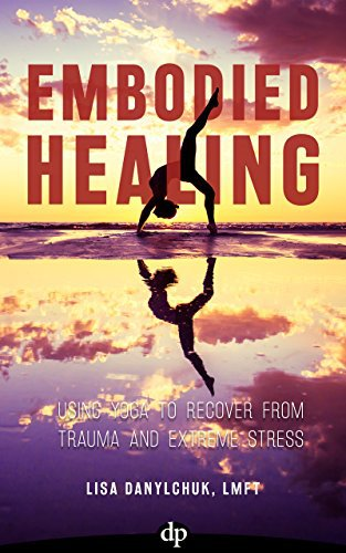 Embodied Healing: Using Yoga to Recover from Trauma and Extreme Stress