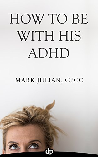 How To Be With His ADHD: What You Can Do To Rescue Your Relationship When Your Partner Has Adult ADHD