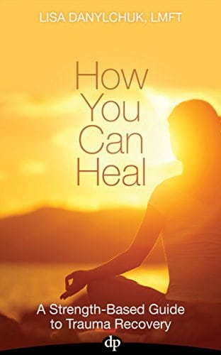 How You Can Heal: A Strength-Based Guide to Trauma Recovery