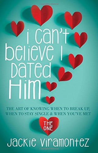 I Can't Believe I Dated Him: The Art of Knowing When to Break Up, When to Stay Single and When You've  Met the One