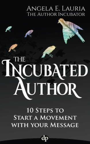 The Incubated Author: 10 Steps to Start a Movement with Your Message