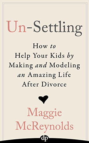 Un-Settling: How to Help Your Kids by Making and Modeling an Amazing Life After Divorce