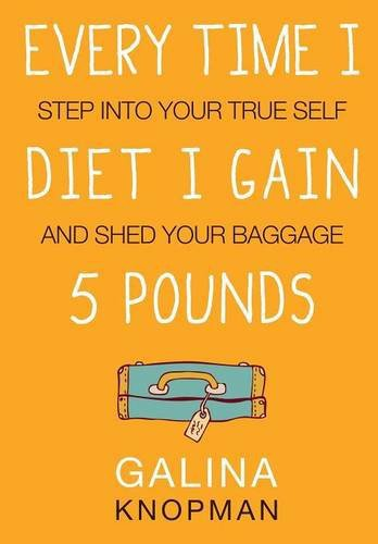 Every Time I Diet I Gain 5 Pounds: Step Into Your True Self and Shed Your Baggage