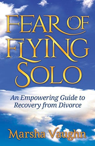 Fear of Flying Solo: An Empowering Guide to Recovery from Divorce