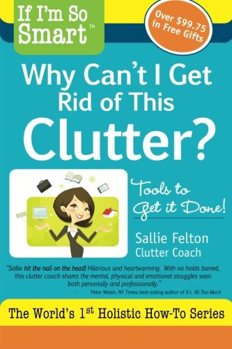 If I'm So Smart, Why Can't I Get Rid of This Clutter?: Tools to Get it Done!
