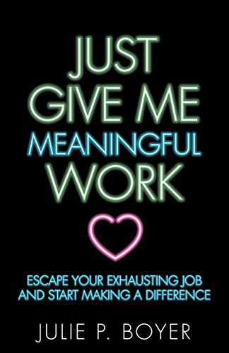 Just Give Me Meaningful Work: Escape Your Exhausting Job and Start Making a Difference