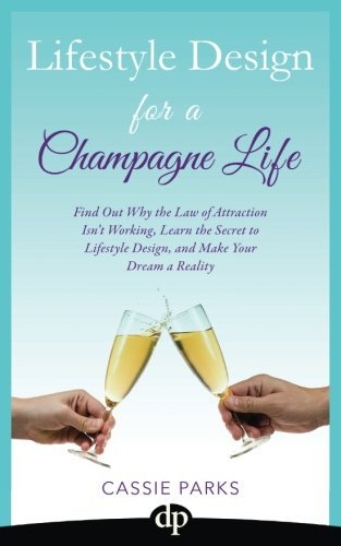 Lifestyle Design for a Champagne Life: Find Out Why the Law of Attraction Isn't Working (Volume 3)