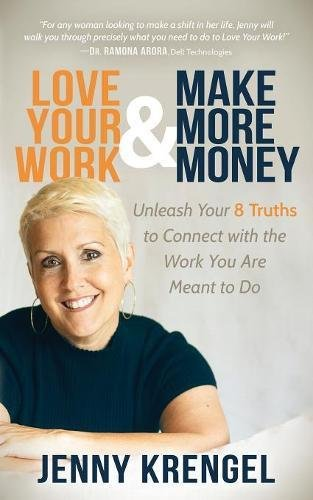 Love Your Work and Make More Money: Unleash Your 8 Truths to Connect with the Work You are Meant to Do