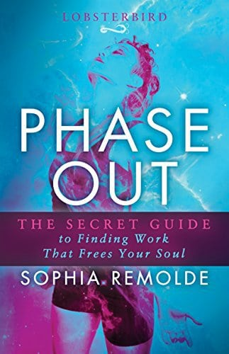 Phase Out: The Secret Guide to Finding Work that Frees Your Soul