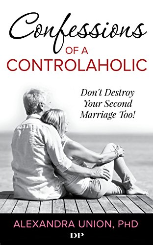 Confessions of a Controlaholic: Don't Destroy Your Second Marriage Too!