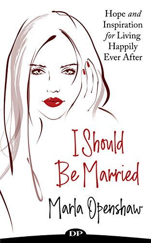 I Should Be Married: Hope and Inspiration for Living Happily Ever After