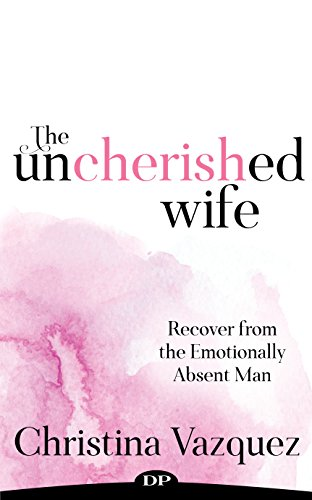 The Uncherished Wife: Recover from the Emotionally Absent Man