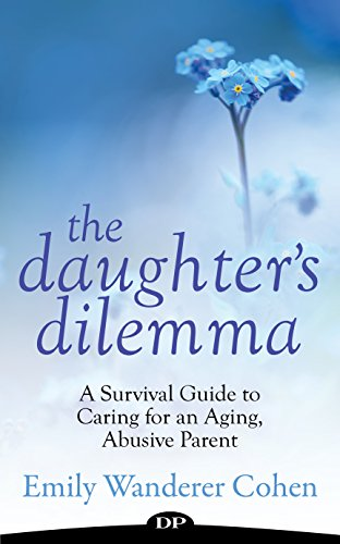 The Daughter's Dilemma: A Survival Guide to Caring for an Aging, Abusive Parent