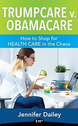 Trumpcare v. Obamacare: How to Shop for Health Care in the Chaos