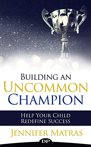 Building an Uncommon Champion: Help Your Child Redefine Success