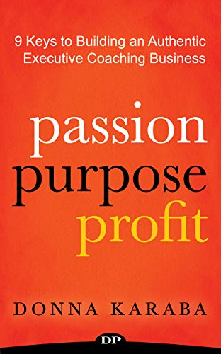 PASSION PURPOSE PROFIT: 9 Keys to Building an Authentic Executive Coaching Business
