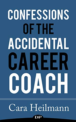 Confessions of the Accidental Career Coach: Surprising Secrets to Create a Life-Changing Job Helping Others Become Who They Are Meant to Be