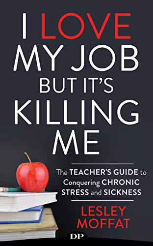I Love My Job, but It's Killing Me: The Teacher's Guide to Conquering Chronic Stress and Sickness