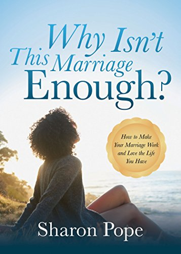 Why Isn't This Marriage Enough: How to Make Your Marriage Work and Love the Life You Have