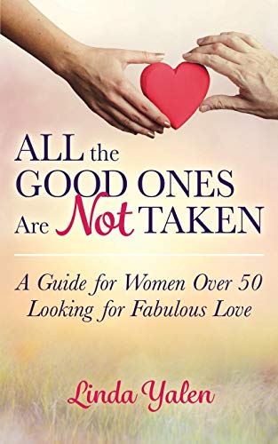 All the Good Ones Are Not Taken: A Guide for Women Over 50 Looking for Fabulous Love