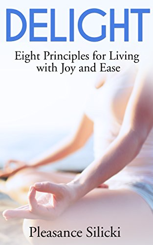 Delight: Eight Principles for Living with Joy And Ease