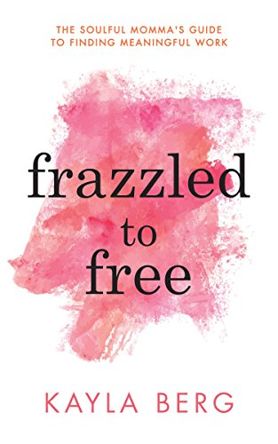 Frazzled to Free: The Soulful Momma's Guide To Finding Meaningful Work