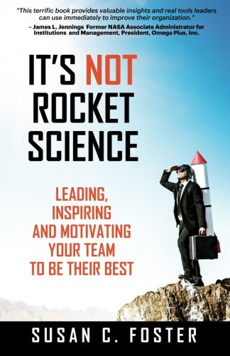 It's Not Rocket Science: Leading, Inspiring and Motivating Your Team to Be Their Best