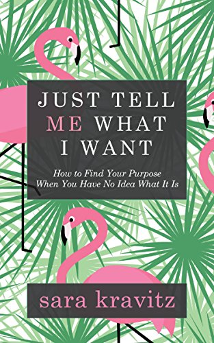 Just Tell Me What I Want: How to Find Your Purpose When You Have No Idea What It Is