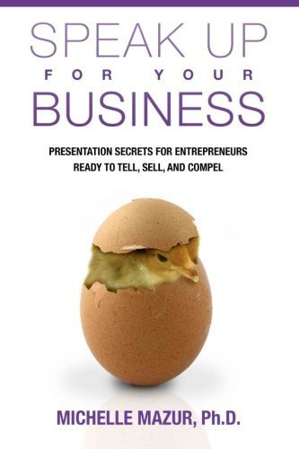 Speak Up For Your Business: Presentation Secrets for Entrepreneurs Ready to Tell, Sell, and Compel by Mazur Ph.D., Michelle (2014) Paperback