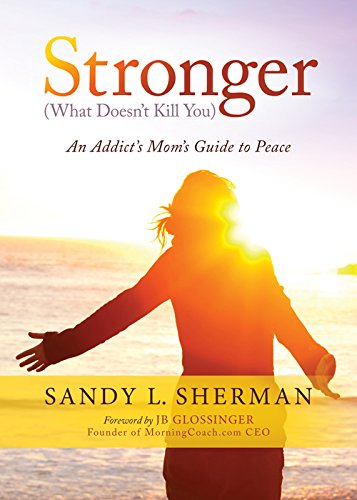 Stronger: (What Doesn't Kill You) An Addict's Mom's Guide to Peace