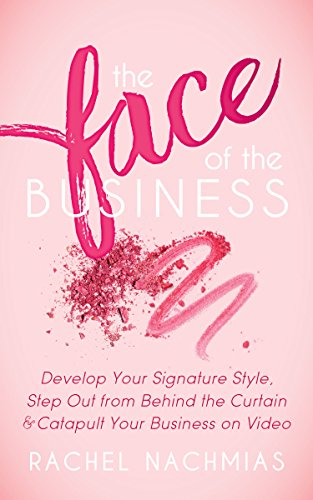 The Face of the Business: Develop Your Signature Style, Step Out from Behind the Curtain and Catapult Your Business on Video
