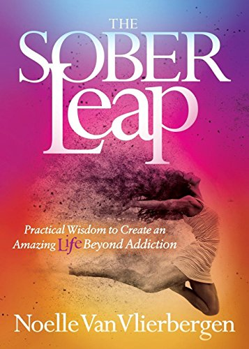 The Sober Leap: Practical Wisdom to Create an Amazing Life Beyond Addiction
