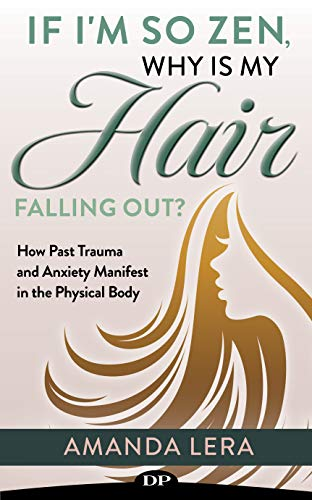 If I'm so Zen, Why Is My Hair Falling Out?: How Past Trauma and Anxiety Manifest in the Physical Body