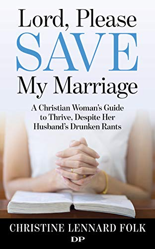 Lord, Please Save My Marriage: A Christian Woman's Guide to Thrive, Despite Her Husband's Drunken Rants