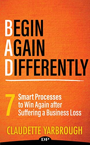 BAD (Begin Again Differently): 7 Smart Processes to Win Again after Suffereing a Business Loss