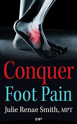 Conquer Foot Pain: The Art of Eliminating Pain by Improving Posture so You Can Exercise Again