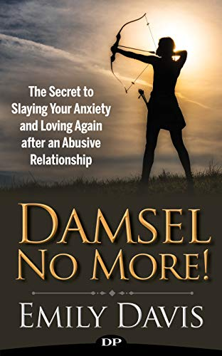Damsel No More!: The Secret to Slaying Your Anxiety and Loving Again after an Abusive Relationship
