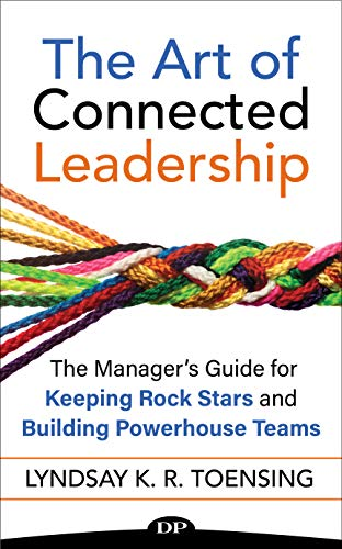 The Art of Connected Leadership: The Manager's Guide for Keeping Rock Stars and Building Powerhouse Teams