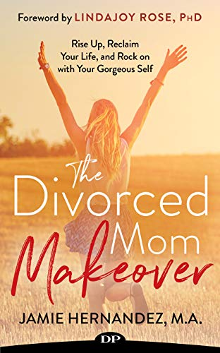 The Divorced Mom Makeover: Rise Up, Reclaim Your Life, and Rock On with Your Gorgeous Self