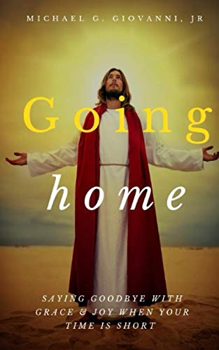 Going Home: Saying Goodbye with Grace and Joy When You Know Your Time is Short