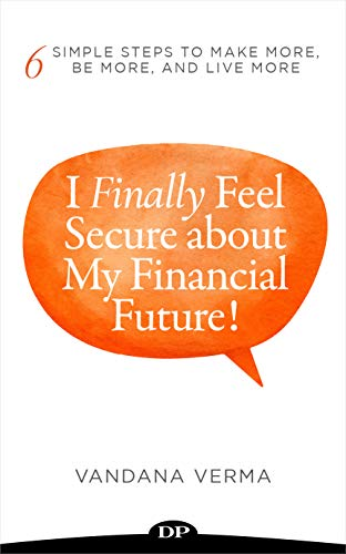 I Finally Feel Secure about My Financial Future!: 6 Simple Steps to Make More, Be More, and Live More