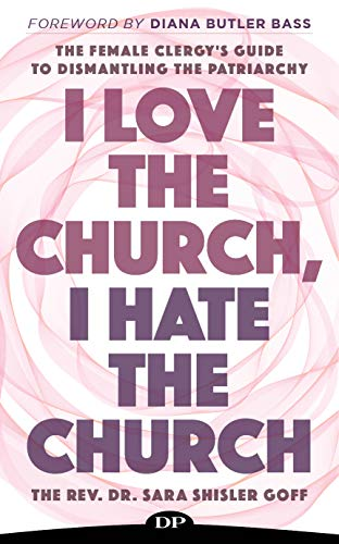 I Love the Church, I Hate the Church: The Female Clergy's Guide to Dismantling the Patriarchy
