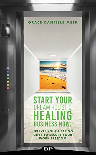 Start Your Dream Holistic Healing Business Now: Uplevel Your Healing Gifts to Secure Your Work Freedom