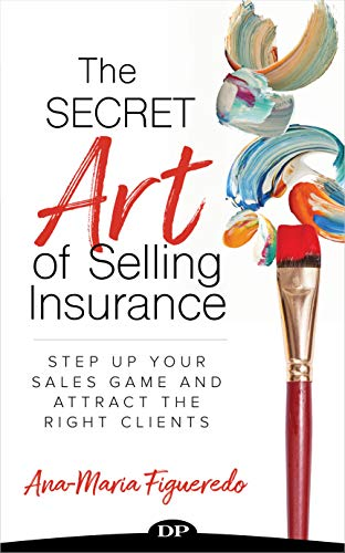 The Secret Art of Selling Insurance: Step Up Your Sales Game and Attract the Right Clients