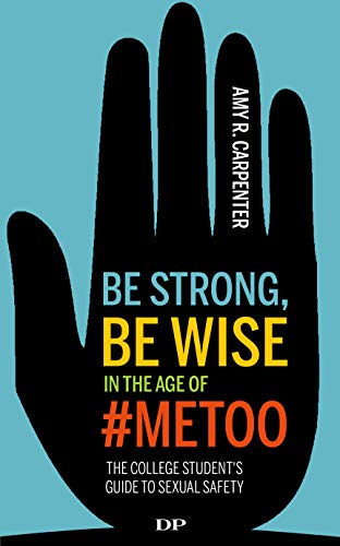 Be Strong, Be Wise in the Age of #MeToo: The College Student's Guide to Sexual Safety