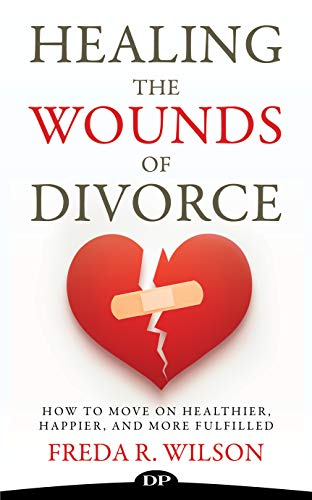 Healing the Wounds of Divorce: How to Move on Healthier, Happier, and More Fulfilled