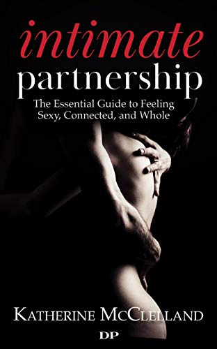 Intimate Partnership: The Essential Guide to Feeling Sexy, Connected, and Whole