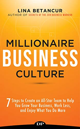 Millionaire Business Culture: 7 Steps to Create an All-Star Team to Help You Grow Your Business, Work Less, and Enjoy What You Do More