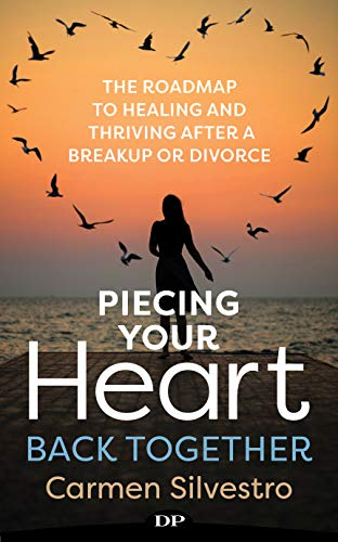 Piecing Your Heart Back Together: The Roadmap to Healing and Thriving after a Breakup or Divorce