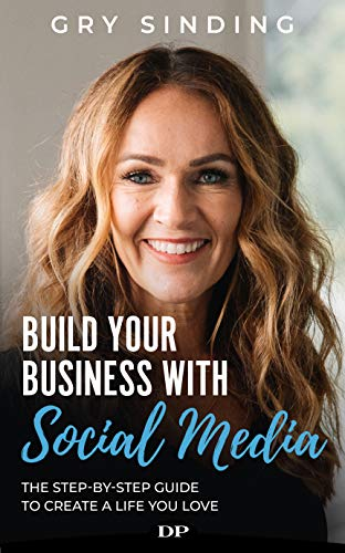 Build Your Business with Social Media: The Step-by-Step Guide to Create a Life You Love